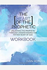 The Heart of the Prophetic Workbook & Study Guide: Unlocking the Prophetic Through Understanding The Father Heart of God Paperback
