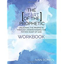 The Heart of the Prophetic Workbook & Study Guide: Unlocking the Prophetic Through Understanding The Father Heart of God