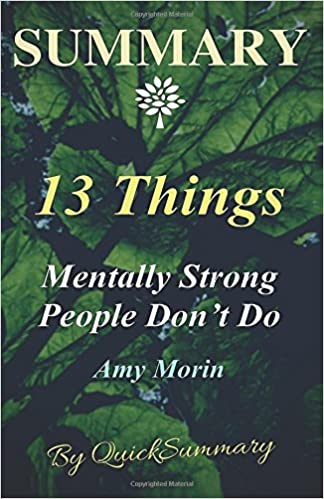 Summary - 13 Things Mentally Strong People Don't Do: By Amy Morin - Take Back Your Power, Embrace Change, Face Your Fears, and Train Your Brain for ... Do - A Summary - Book,,)