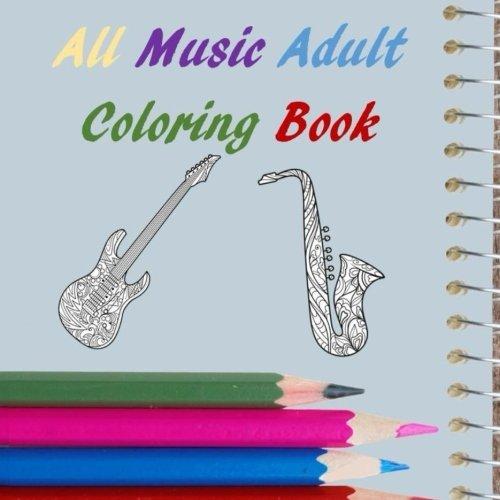 All Music Adult Coloring Book: Guitars, Saxaphone, Djs, Headphones, Violin, Musical Instruments, (All Adult Coloring Book) (Volume 18)