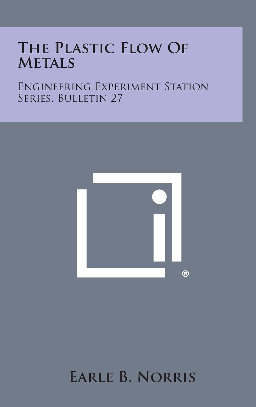 Read Online The Plastic Flow of Metals: Engineering Experiment Station Series, Bulletin 27 pdf epub
