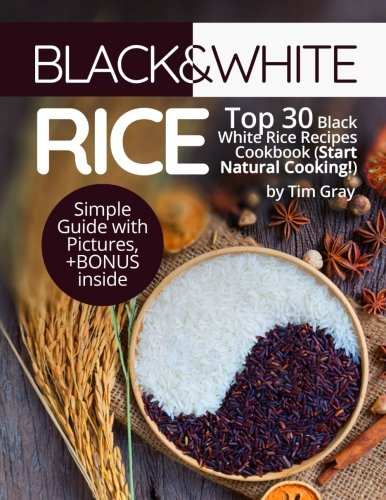 Black&White Rice: Top 30 Black White Rice Recipes Cookbook (Start Natural Cooking!) by Tim Gray