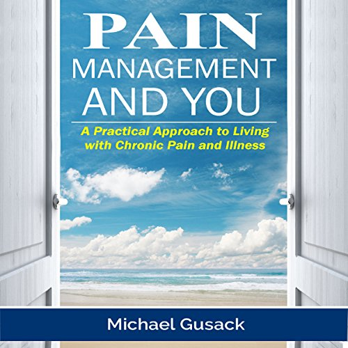 Pain Management and You: A Practical Approach to Living with Chronic Pain and Illness by Michael Gusack