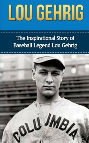 Lou Gehrig: The Inspirational Story of Baseball Legend Lou Gehrig (Lou Gehrig Unauthorized Biography, New York Yankees, MLB Books)