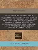 Nevv lords, nevv lavvs, or, A discovery of a grand usurpation, in opposition to the Holy Laws of God and contempt of the good laws, and royal prerogative of the supream magistrate, as it hath been lately practised by the lordly Matthew Caffin (1674), Richard Haines, 1171299249