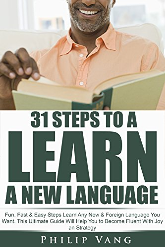 Language Learning: 31 Steps to Learn a New Language: Fun, Fast & Easy Steps Learn Any New & Foreign Language You Want. This Ultimate Guide Will Help You to Become Fluent With Joy an Strategy