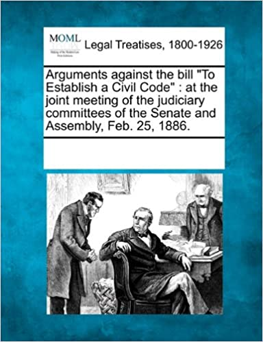 Arguments against the bill 'To Establish a Civil Code': at the joint meeting of the judiciary committees of the Senate and Assembly, Feb. 25, 1886.