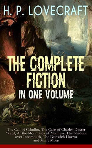 H. P. LOVECRAFT – The Complete Fiction in One Volume: The Call of Cthulhu, The Case of Charles Dexter Ward, At the Mountains of Madness, The Shadow over ... Silver Key, The Temple… (English Edition)