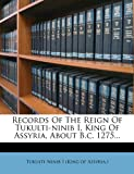 Records of the Reign of Tukulti-Ninib I, King of Assyria, about B C 1275, , 1277957150