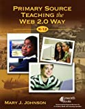 Primary Source Teaching the Web 2.0 Way, K-12, Mary J. Johnson, 1586833359