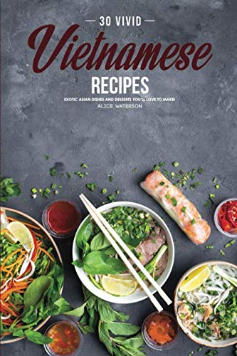 30 Vivid Vietnamese Recipes: Exotic Asian Dishes and Desserts You'll Love to Make! by Alice Waterson