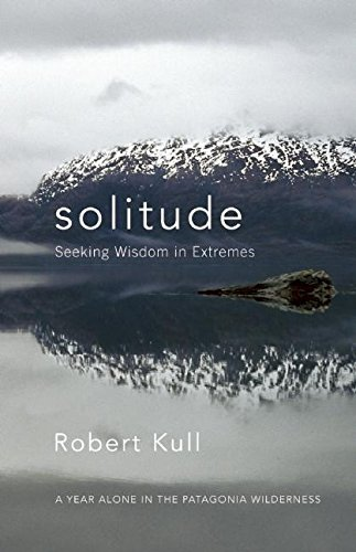 Solitude: Seeking Wisdom in Extremes: A Year Alone in the Patagonia Wilderness