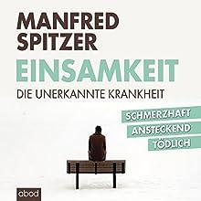 Einsamkeit: Die unerkannte Krankheit - schmerzhaft, ansteckend, tödlich Hörbuch von Manfred Spitzer Gesprochen von: Josef Vossenkuhl
