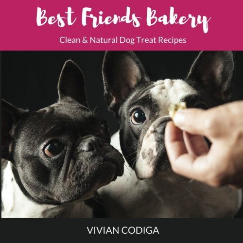 Natural Dog Treat Recipes - Best Friends Bakery: Clean & Natural Dog Treat Recipes