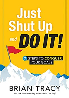 Just Shut Up and Do It: 7 Steps to Conquer Your Goals by [Tracy, Brian]