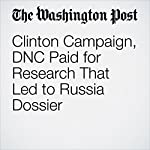 Clinton Campaign, DNC Paid for Research That Led to Russia Dossier | Adam Entous,Devlin Barrett,Rosalind S. Helderman