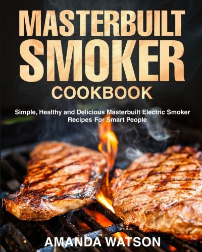 Masterbuilt Smoker Cookbook: Simple, Healthy and Delicious Masterbuilt Electric Smoker Recipes For Smart People by Amanda Watson