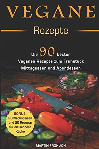 Vegane Rezepte : 90 Vegane Rezepte zum Frühstück, Mittagessen, und Abendessen ( Bonus: 20 vegane Rezepte für Nachspeisen und 20 für die schnelle Küche )