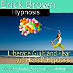 Liberate Guilt and Fear Self-Hypnosis: Release the Past & Free Yourself, Guided Meditation, Self Hypnosis, Binaural Beats |  Erick Brown Hypnosis