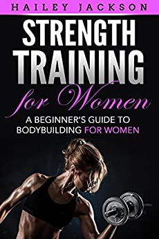 Strength Training for Women: A Beginner's Guide to Bodybuilding for Women by [Jackson, Hailey]