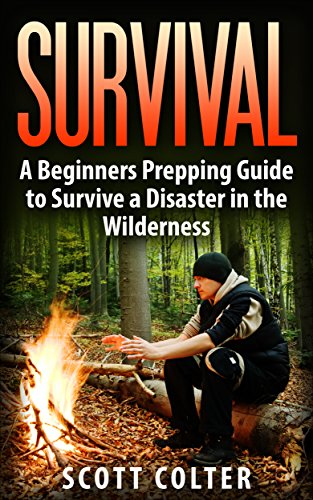 SURVIVAL: BUSHCRAFT GUIDE: A Beginners Prepping Guide to Survive a Disaster in the Wilderness (Prepper SHTF Urban Survival Preparedness) by [Colter, Scott]
