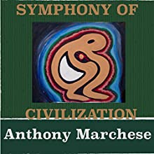 Symphony of Civilization: A Song of the Flow of Nature and the Sonic Symphony That Surrounds Us Everyday Audiobook by Anthony Marchese Narrated by Anthony Marchese