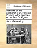 Remarks on the Postscript of Dr Hallifax's Preface to the Sermons of the Rev Dr Ogden, John Mainwaring, 1140746340