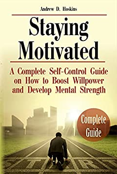 Staying Motivated: A Complete Self-Control Guide on How to Boost Willpower and Develop Mental Strength (Self Motivation, What Motivates Me, Beyond Willpower)