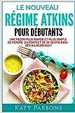 Le Nouveau Régime Atkins Pour Débutants: Une façon plus rapide et plus simple de perdre du poids et de se sentir bien - dès aujourd'hui !