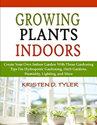 Growing Plants Indoors; Create Your Own Indoor Garden With These Gardening Tips For Hydroponic Gardening, Herb Gardens, Humidity, Lighting, and More (English Edition)
