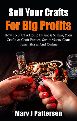 Sell Your Crafts For Big Profits: How To Start A Home Business Selling Your Crafts At Craft Parties, Swap Meets,  Craft Fairs, Stores And Online by [Pattersen, Mary J]