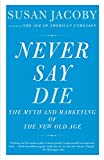 Image of Never Say Die: The Myth and Marketing of the New Old Age