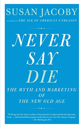 Books : Never Say Die: The Myth and Marketing of the New Old Age