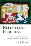 Relentless Progress: The Reconfiguration of Children's Literature, Fairy Tales, and Storytelling, Jack Zipes, 0415990645