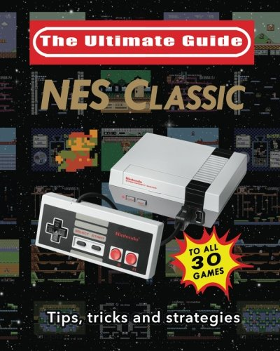 NES Classic: The Ultimate Guide: Tips, tricks and strategies to all 30 games