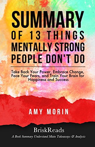 Summary: 13 Things Mentally Strong People Dont Do: by Amy Morin: Understand Main Takeaways and Analysis (Amy Morin, Habit, Mindset, Self Discipline, Power, Emotional Intelligence)