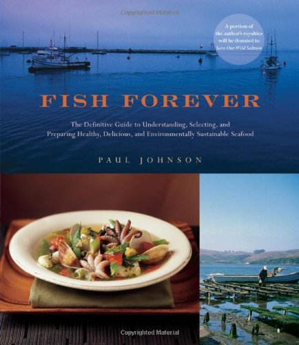 Fish Forever: The Definitive Guide to Understanding, Selecting, and Preparing Healthy, Delicious, and Environmentally Su