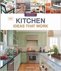 New Kitchen Ideas That Work Taunton S Ideas That Work Jamie Gold 9781600854965 Amazon Com Books