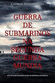 Guerra de Submarinos na Segunda Guerra Mundial: A história da luta sob as ondas do Atlântico e do Pacífico