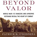 Beyond Valor: World War II's Ranger and Airborne Veterans Reveal the Heart of Combat | Patrick K. O'Donnell