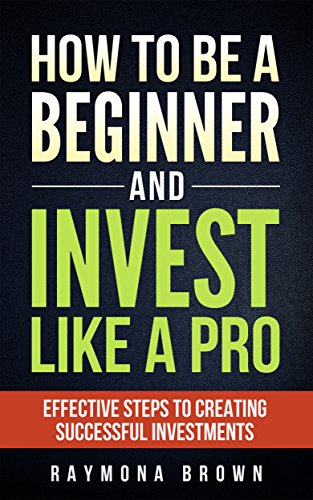 How to be a Beginner and Invest Like a Pro: Effective steps to creating successful investments