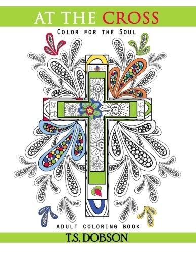 At The Cross: Color For The Soul Adult Coloring Book