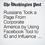 Russians Took a Page From Corporate America by Using Facebook Tool to ID and Influence Voters | Elizabeth Dwoskin,Craig Timberg,Adam Entous