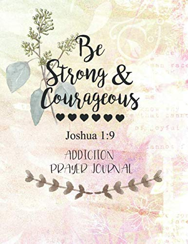 Be Strong & Courageous: Addiction Prayer Journal: 3 Month Guide To Prayer For Parents With Addicted Children ( People Recovering & Healings From Drugs, Hurts, Habits )