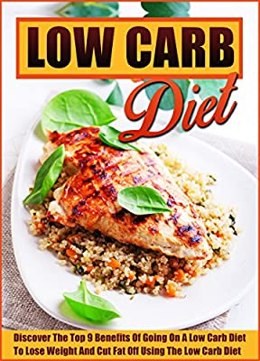 The Low Carb Diet: Discover The Top 9 Benefits Of Going On A Low Carb Diet To Lose Weight And Cut Fat Off Using The Low Carb Diet (Low carb cookbook, Low ... carb recipes, Low carb diet for beginners)