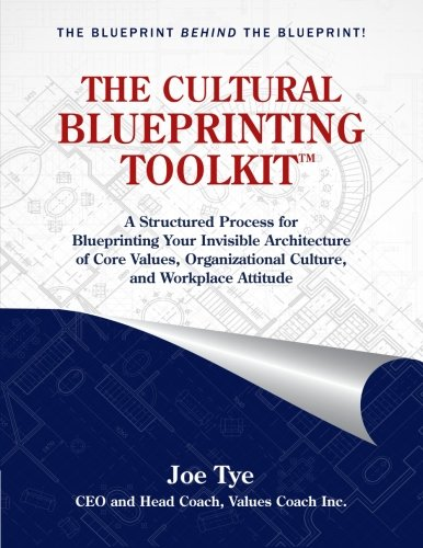 THE CULTURAL BLUEPRINTING TOOLKIT: A Structured Process for Blueprinting Your Invisible Architecture of Core Values, Organizational Culture, and Workplace Attitude