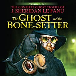 The Ghost and the Bone-Setter: The Complete Ghost Stories of J. Sheridan Le Fanu (4 of 30)