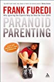 Paranoid Parenting : Why Ignoring the Experts May Be Best for Your Child, Furedi, Frank, 184706521X