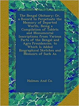 The Bengal Obituary: Or, a Record to Perpetuate the Memory of Departed Worth, Being a Compilation of Tablets and Monumental Inscriptions from Various ... Biographical Sketches and Memoirs of Such As