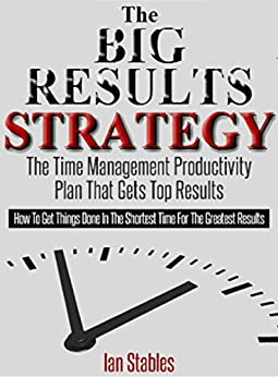 THE BIG RESULTS STRATEGY: The time management productivity plan that gets top results - How to get things done in the shortest time for the greatest results (Business Books Book 1) by [Stables, Ian]